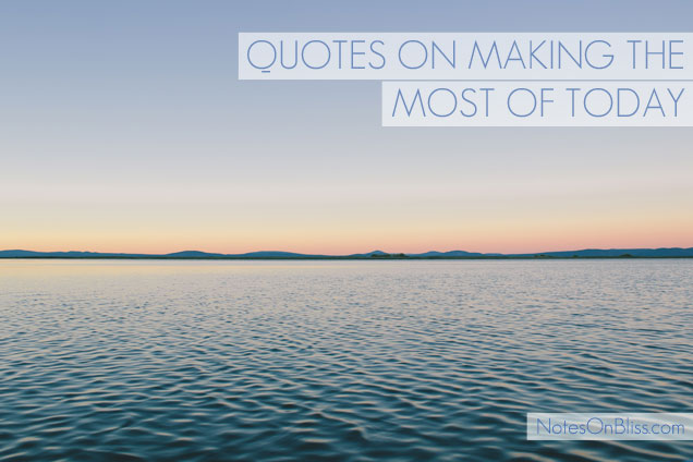 quotes on making the most of today